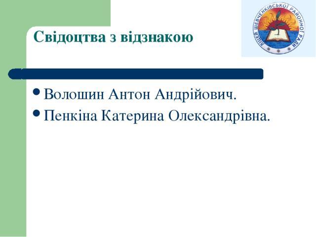 Свідоцтва з відзнакою Волошин Антон Андрійович. Пенкіна Катерина Олександрівна.