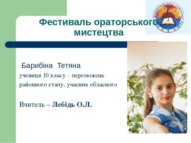 Фестиваль ораторського мистецтва Барибіна Тетяна учениця 10 класу – переможець районного етапу, учасник обласного Вчитель – Лебідь О.Л.