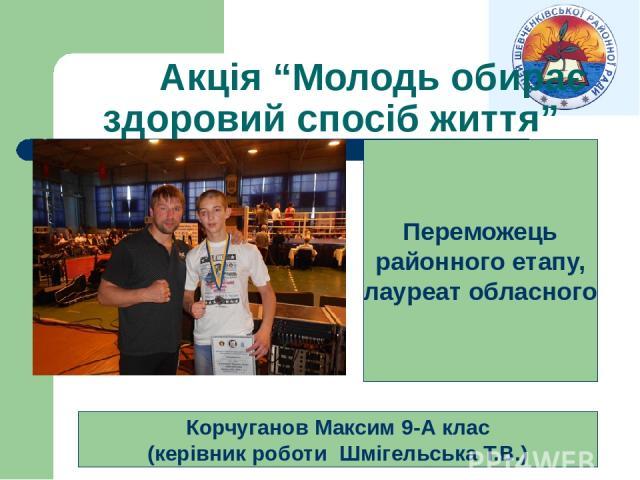 """Акція """"Молодь обирає здоровий спосіб життя"""" Корчуганов Максим 9-А клас (керівник роботи Шмігельська Т.В.) Переможець районного етапу, лауреат обласного"""