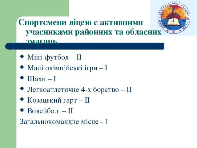 Спортсмени ліцею є активними учасниками районних та обласних змагань. Міні-футбол – ІІ Малі олімпійські ігри – І Шахи – І Легкоатлетичне 4-х борство – ІІ Козацький гарт – ІІ Волейбол – ІІ Загальнокомандне місце - 1