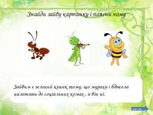 Знайди зайву картинку і поясни чому Зайвим є зелений коник тому, що мураха і бдж