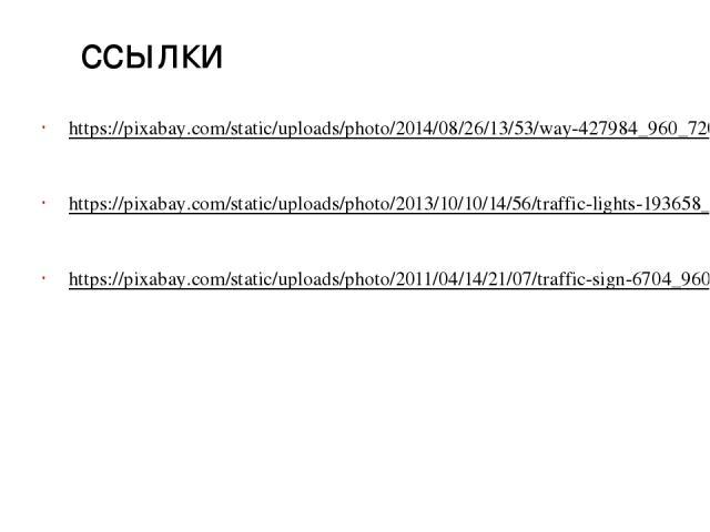 ссылки https://pixabay.com/static/uploads/photo/2014/08/26/13/53/way-427984_960_720.jpg https://pixabay.com/static/uploads/photo/2013/10/10/14/56/traffic-lights-193658_960_720.jpg https://pixabay.com/static/uploads/photo/2011/04/14/21/07/traffic-sig…