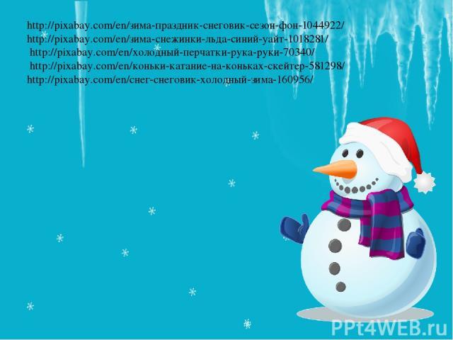 http://pixabay.com/en/зима-праздник-снеговик-сезон-фон-1044922/ http://pixabay.com/en/зима-снежинки-льда-синий-уайт-1018281/ http://pixabay.com/en/холодный-перчатки-рука-руки-70340/ http://pixabay.com/en/коньки-катание-на-коньках-скейтер-581298/ htt…