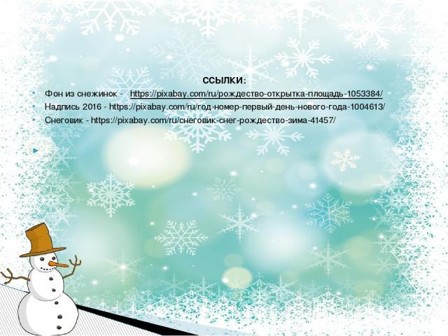 ССЫЛКИ: Фон из снежинок - https://pixabay.com/ru/рождество-открытка-площадь-1053384/ Надпись 2016 - https://pixabay.com/ru/год-номер-первый-день-нового-года-1004613/ Снеговик - https://pixabay.com/ru/снеговик-снег-рождество-зима-41457/