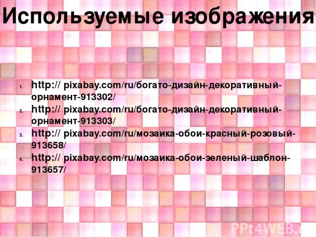 Используемые изображения: http:// pixabay.com/ru/богато-дизайн-декоративный-орнамент-913302/ http:// pixabay.com/ru/богато-дизайн-декоративный-орнамент-913303/ http:// pixabay.com/ru/мозаика-обои-красный-розовый-913658/ http:// pixabay.com/ru/мозаик…