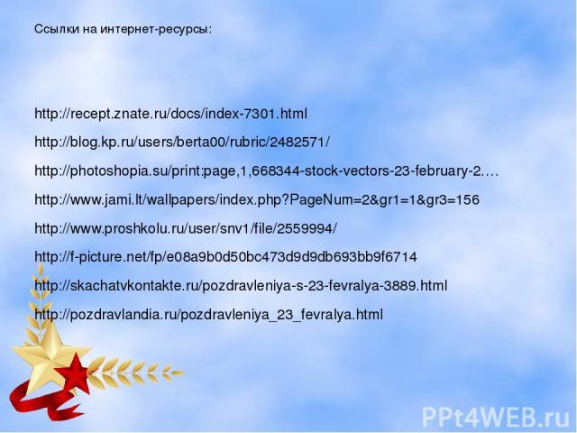 Ссылки на интернет-ресурсы: http://recept.znate.ru/docs/index-7301.html http://blog.kp.ru/users/berta00/rubric/2482571/ http://photoshopia.su/print:page,1,668344-stock-vectors-23-february-2.… http://www.jami.lt/wallpapers/index.php?PageNum=2&gr1=1&g…