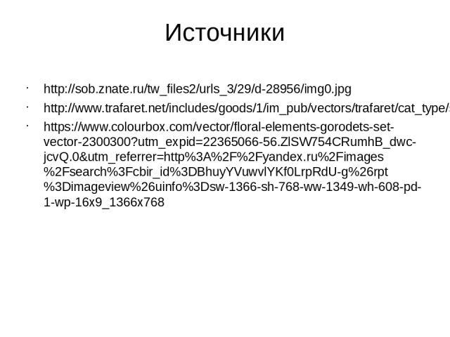 Источники http://sob.znate.ru/tw_files2/urls_3/29/d-28956/img0.jpg http://www.trafaret.net/includes/goods/1/im_pub/vectors/trafaret/cat_type/sub_type/big/gorod001_l.png https://www.colourbox.com/vector/floral-elements-gorodets-set-vector-2300300?utm…