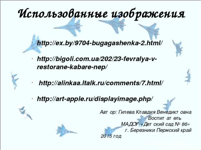 Использованные изображения http://ex.by/9704-bugagashenka-2.html/ http://bigoli.com.ua/202/23-fevralya-v-restorane-kabare-nep/ http://alinkaa.ltalk.ru/comments/7.html/ http://art-apple.ru/displayimage.php/ Автор: Гилева Клавдия Венедиктовна Воспитат…