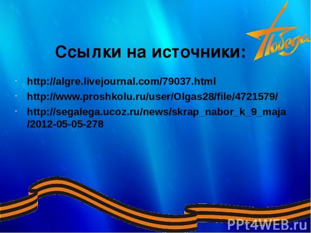 http://algre.livejournal.com/79037.html http://www.proshkolu.ru/user/Olgas28/file/4721579/ http://segalega.ucoz.ru/news/skrap_nabor_k_9_maja/2012-05-05-278 Ссылки наисточники: