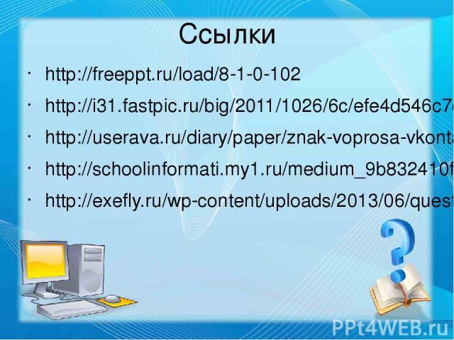 Ссылки http://freeppt.ru/load/8-1-0-102 http://i31.fastpic.ru/big/2011/1026/6c/efe4d546c7c56a6c6b1ee96adc35496c.png http://userava.ru/diary/paper/znak-voprosa-vkontakte-na-avu.html http://schoolinformati.my1.ru/medium_9b832410f593.png http://exefly.…