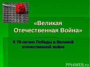 «Великая Отечественная Война» К 70-летию Победы в Великой отечественной войне