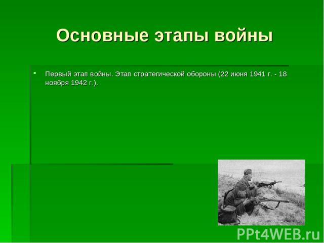 Основные этапы войны Первый этап войны. Этап стратегической обороны (22 июня 1941 г. - 18 ноября 1942 г.).