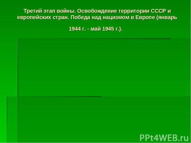 Третий этап войны. Освобождение территории СССР и европейских стран. Победа над нацизмом в Европе (январь 1944 г. - май 1945 г.).