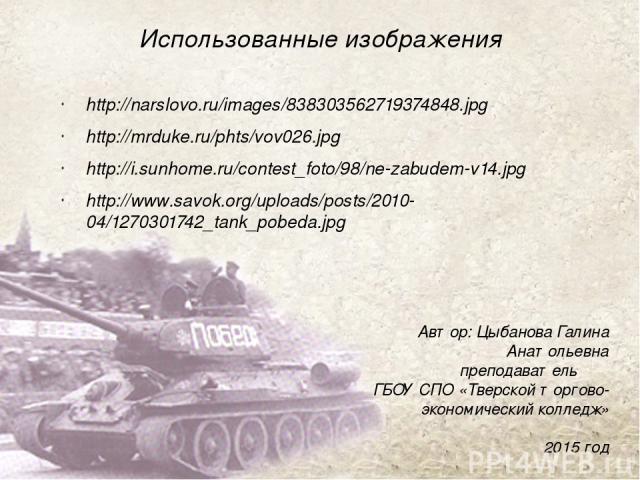 Использованные изображения http://narslovo.ru/images/838303562719374848.jpg http://mrduke.ru/phts/vov026.jpg http://i.sunhome.ru/contest_foto/98/ne-zabudem-v14.jpg http://www.savok.org/uploads/posts/2010-04/1270301742_tank_pobeda.jpg Автор: Цыбанова…