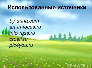 Использованные источники by-anna.com art-in-focus.ru info-russ.ru crosti.ru pic4
