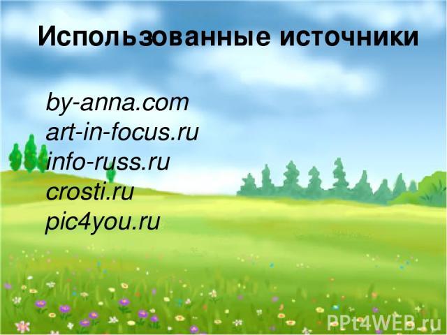 Использованные источники by-anna.com art-in-focus.ru info-russ.ru crosti.ru pic4you.ru