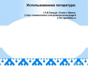 Использованная литература: 1.Л.В.Лапцуй «Стихи о Ямале» 2.http://masterotvetov.c