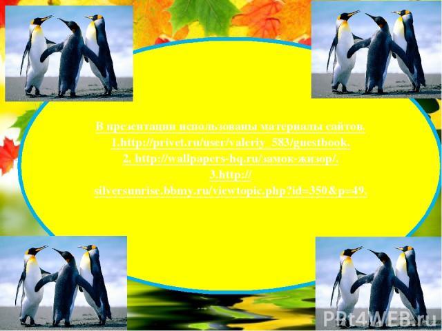 В презентации использованы материалы сайтов. 1.http://privet.ru/user/valeriy_583/guestbook. 2. http://wallpapers-hq.ru/замок-жизор/. 3.http://silversunrise.bbmy.ru/viewtopic.php?id=350&p=49.