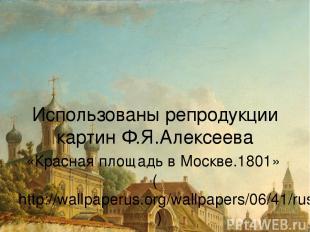 Использованы репродукции картин Ф.Я.Алексеева «Красная площадь в Москве.1801» (h