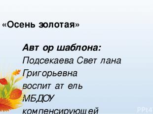 «Осень золотая» Автор шаблона: Подсекаева Светлана Григорьевна воспитатель МБДОУ