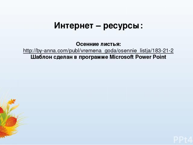 Интернет – ресурсы: Осенние листья: http://by-anna.com/publ/vremena_goda/osennie_listja/183-21-2 Шаблон сделан в программе Microsoft Power Point