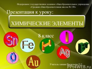 8 класс Презентация к уроку: Учитель химии Васильева Е.Г. ХИМИЧЕСКИЕ ЭЛЕМЕНТЫ Фе