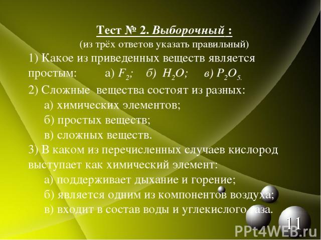 Тест № 2. Выборочный : (из трёх ответов указать правильный) 1) Какое из приведенных веществ является простым: а) F2; б) H2O; в) P2O5. 2) Сложные вещества состоят из разных: а) химических элементов; б) простых веществ; в) сложных веществ. 3) В каком …