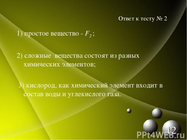 1) простое вещество - F2 ; 2) сложные вещества состоят из разных химических элементов; 3) кислород, как химический элемент входит в состав воды и углекислого газа. Ответ к тесту № 2 *
