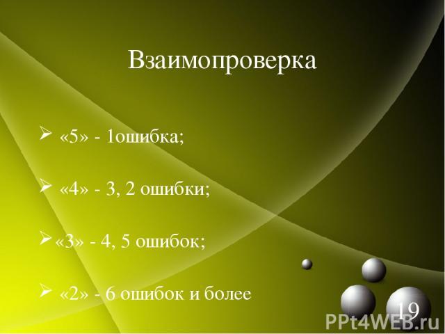 Взаимопроверка «5» - 1ошибка; «4» - 3, 2 ошибки; «3» - 4, 5 ошибок; «2» - 6 ошибок и более *
