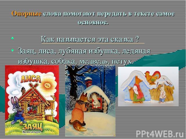 Опорные слова помогают передать в тексте самое основное. Как называется эта сказка ? Заяц, лиса, лубяная избушка, ледяная избушка, собака, медведь, петух.