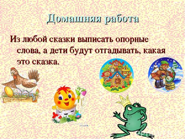 Домашняя работа Из любой сказки выписать опорные слова, а дети будут отгадывать, какая это сказка.