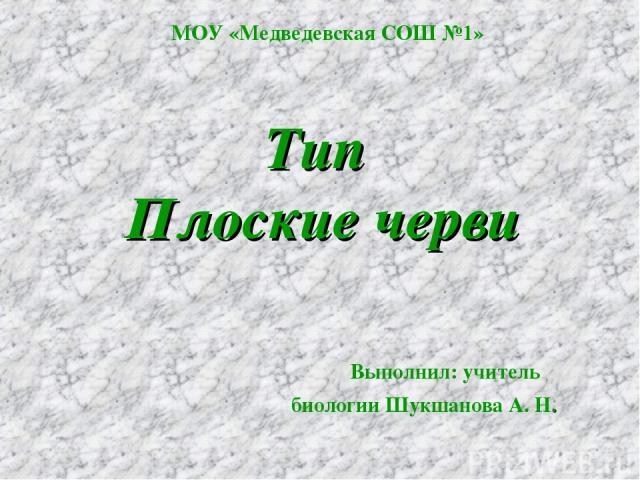 Тип Плоские черви Выполнил: учитель биологии Шукшанова А. Н. МОУ «Медведевская СОШ №1»