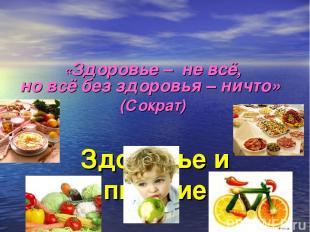 Здоровье и питание «Здоровье –не всё, новсёбез здоровья – ничто» (Сократ)