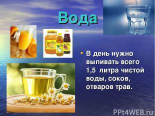 Вода В день нужно выпивать всего 1,5 литра чистой воды, соков, отваров трав.