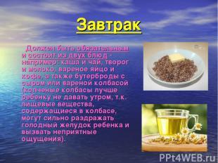 Завтрак  Должен быть обязательным и состоит из двух блюд - например: каша и чай