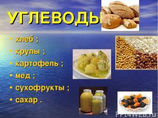 УГЛЕВОДЫ хлеб ; крупы ; картофель ; мед ; сухофрукты ; сахар .
