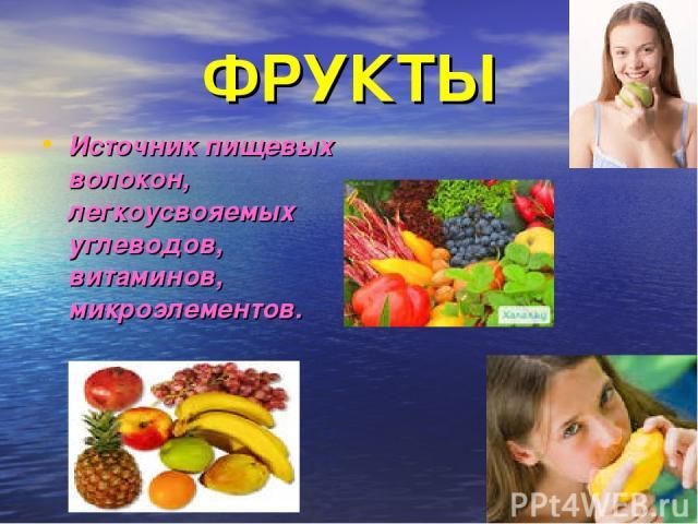 ФРУКТЫ Источник пищевых волокон, легкоусвояемых углеводов, витаминов, микроэлементов.