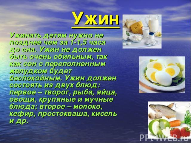 Ужин Ужинать детям нужно не позднее чем за 1-1,5 часа до сна. Ужин не должен быть очень обильным, так как сон с переполненным желудком будет беспокойным. Ужин должен состоять из двух блюд: первое – творог, рыба, яйца, овощи, крупяные и мучные блюда;…