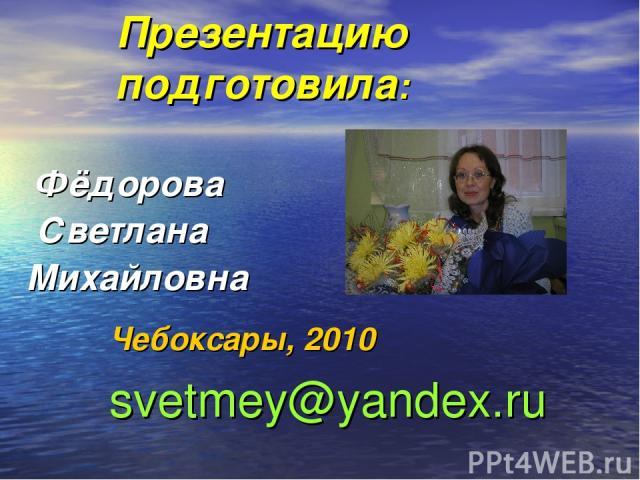 Презентацию подготовила: Фёдорова Светлана Михайловна Чебоксары, 2010 svetmey@yandex.ru