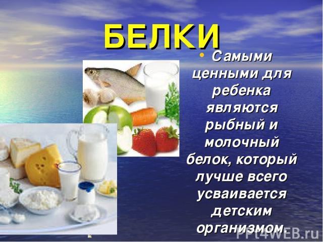 БЕЛКИ Самыми ценными для ребенка являются рыбный и молочный белок, который лучше всего усваивается детским организмом.