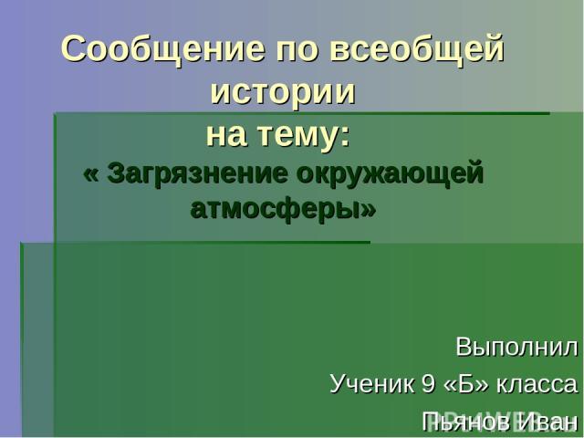 Сообщение по всеобщей истории на тему: « Загрязнение окружающей атмосферы» Выполнил Ученик 9 «Б» класса Пьянов Иван