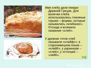 Имя хлебу дали пекари Древней Греции. Для выпечки хлеба использовались глиняные