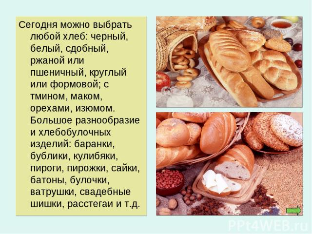 Сегодня можно выбрать любой хлеб: черный, белый, сдобный, ржаной или пшеничный, круглый или формовой; с тмином, маком, орехами, изюмом. Большое разнообразие и хлебобулочных изделий: баранки, бублики, кулибяки, пироги, пирожки, сайки, батоны, булочки…