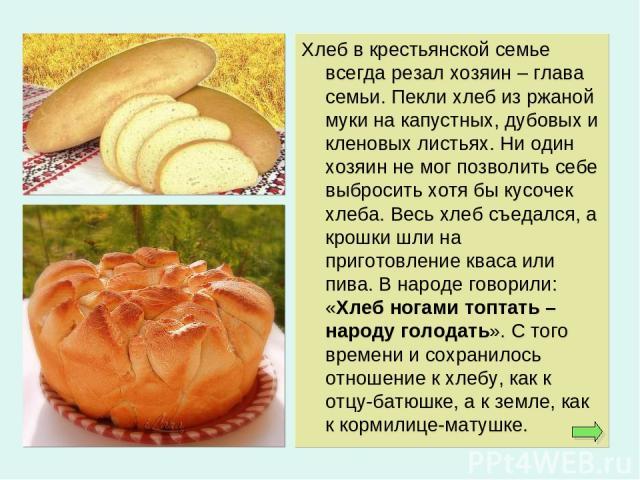 Хлеб в крестьянской семье всегда резал хозяин – глава семьи. Пекли хлеб из ржаной муки на капустных, дубовых и кленовых листьях. Ни один хозяин не мог позволить себе выбросить хотя бы кусочек хлеба. Весь хлеб съедался, а крошки шли на приготовление …
