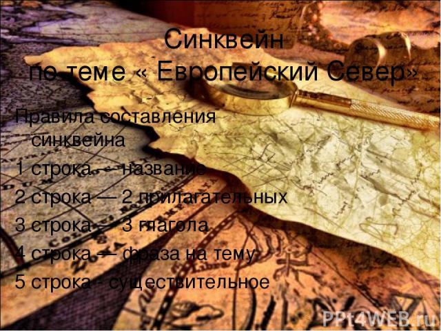 Синквейн по теме « Европейский Север» Правила составления синквейна 1 строка — название 2 строка — 2 прилагательных 3 строка — 3 глагола 4 строка — фраза на тему 5 строка - существительное