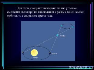 При этом измеряют ничтожно малые угловые смещения звезд при их наблюдении с разн