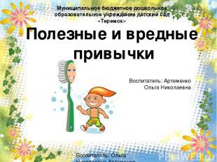 Полезные и вредные привычки Воспитатель: Ольга Николаевна Артеменко Муниципально