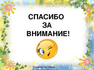 СПАСИБО ЗА ВНИМАНИЕ! Воспитатель: Ольга Николаевна Артеменко