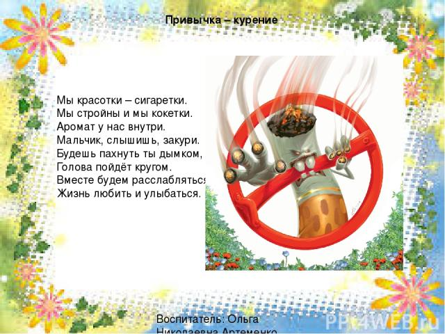 Привычка – курение Мы красотки – сигаретки. Мы стройны и мы кокетки. Аромат у нас внутри. Мальчик, слышишь, закури. Будешь пахнуть ты дымком, Голова пойдёт кругом. Вместе будем расслабляться, Жизнь любить и улыбаться. Воспитатель: Ольга Николаевна А…