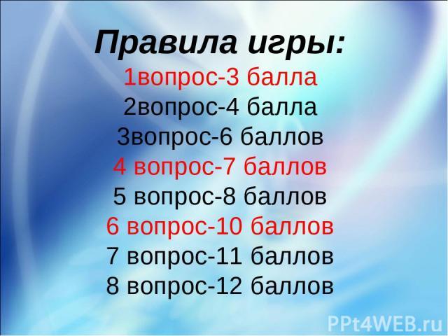 Правила игры: 1вопрос-3 балла 2вопрос-4 балла 3вопрос-6 баллов 4 вопрос-7 баллов 5 вопрос-8 баллов 6 вопрос-10 баллов 7 вопрос-11 баллов 8 вопрос-12 баллов
